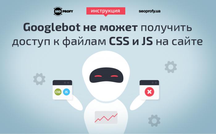 Устраняем проблему «Googlebot не может получить доступ к файлам CSS и JS на сайте» — инструкция