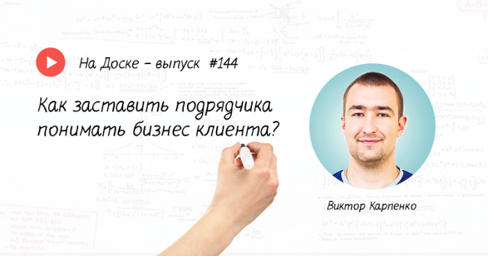 Как заставить подрядчика понимать бизнес клиента – На Доске – выпуск № 144