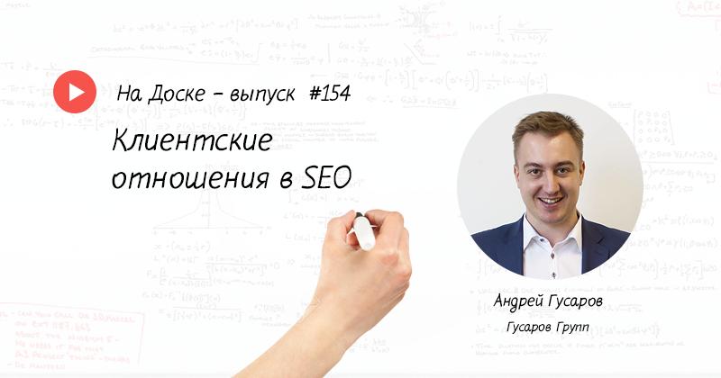 Клиентские отношения в SEO — На Доске – выпуск № 154 с Андрей Гусаров
