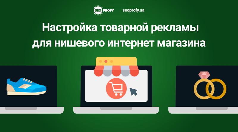 Кейс: Настройка товарной рекламы для нишевого интернет магазина