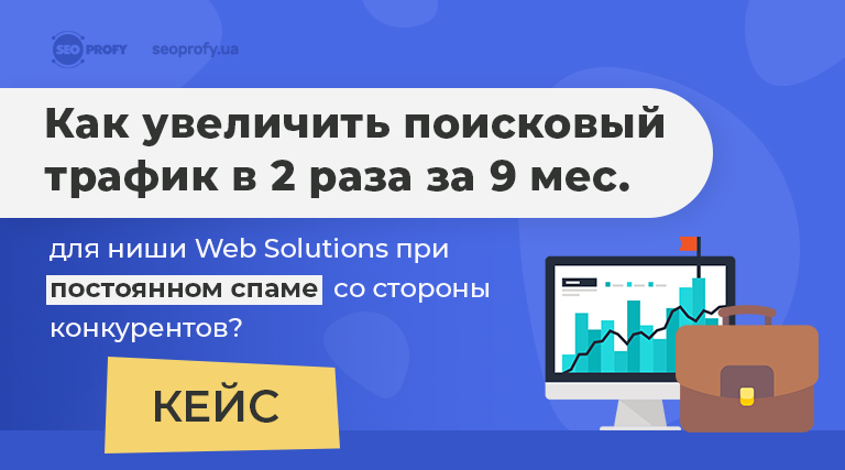 Кейс: Как увеличить поисковый трафик в 2 раза за 9 мес. для ниши web solutions при постоянном спаме со стороны конкурентов